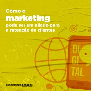 Como o marketing pode ser um aliado na retenção de clientes